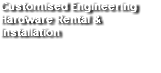 Customised Engineering Hardware Rental & Installation